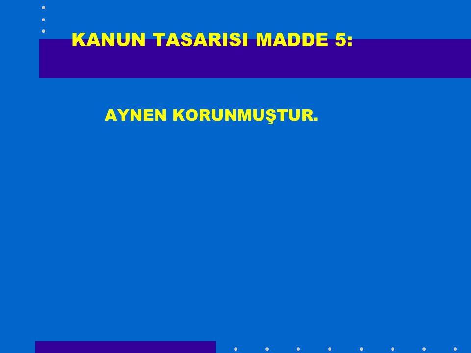 KANUN TASARISI MADDE 5: AYNEN KORUNMUŞTUR.