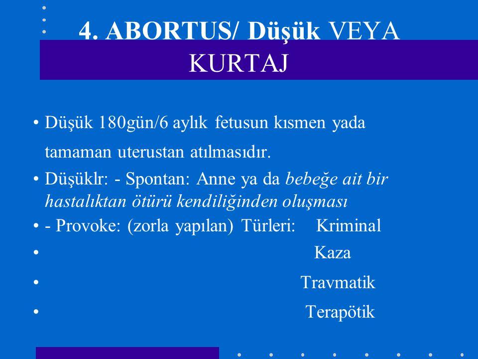 4. ABORTUS/ Düşük VEYA KURTAJ Düşük 180gün/6 aylık fetusun kısmen yada tamaman uterustan atılmasıdır. Düşüklr: - Spontan: Anne ya da bebeğe ait bir ha