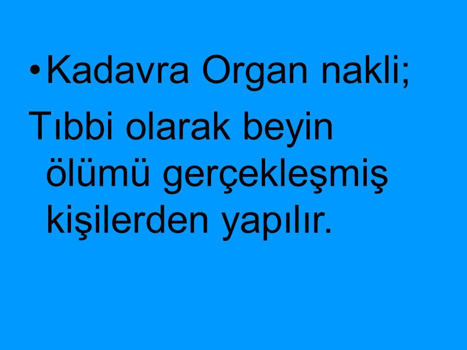 Kadavra Organ nakli; Tıbbi olarak beyin ölümü gerçekleşmiş kişilerden yapılır.