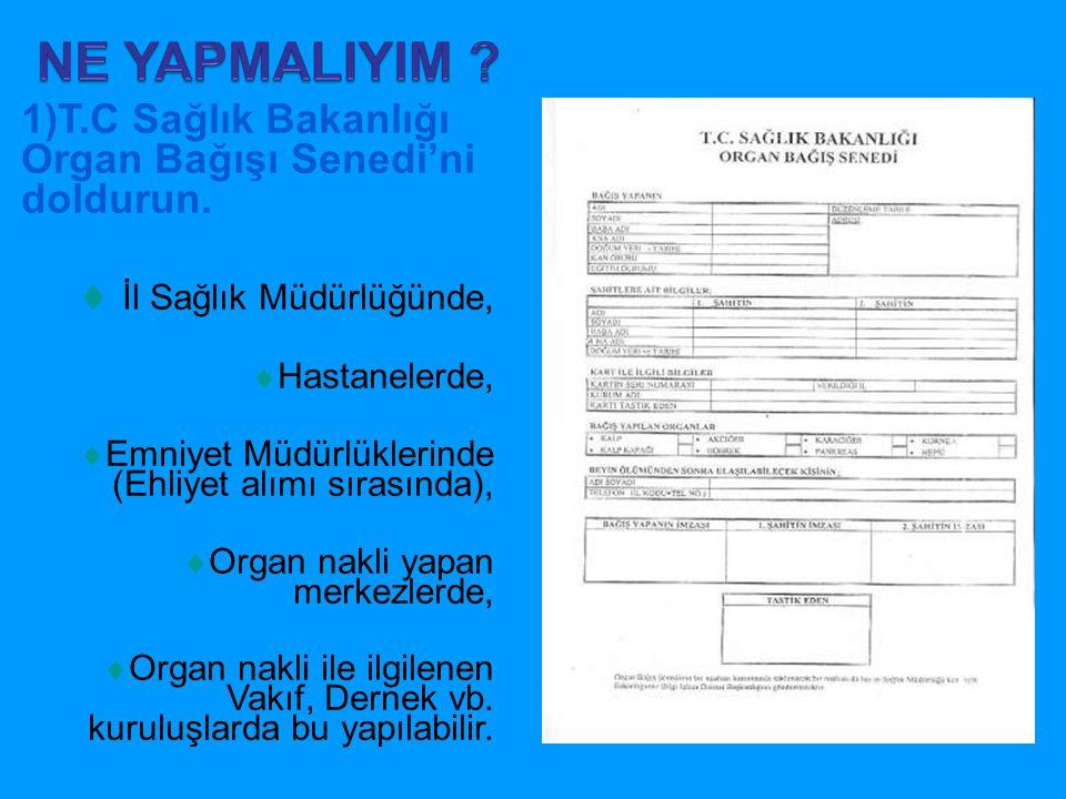 1)T.C Sağlık Bakanlığı Organ Bağışı Senedi'ni doldurun.  İl Sağlık Müdürlüğünde,  Hastanelerde,  Emniyet Müdürlüklerinde (Ehliyet alımı sırasında),