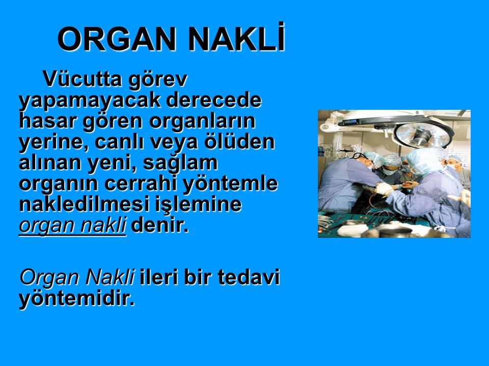 ORGAN NAKLİ Vücutta görev yapamayacak derecede hasar gören organların yerine, canlı veya ölüden alınan yeni, sağlam organın cerrahi yöntemle nakledilm