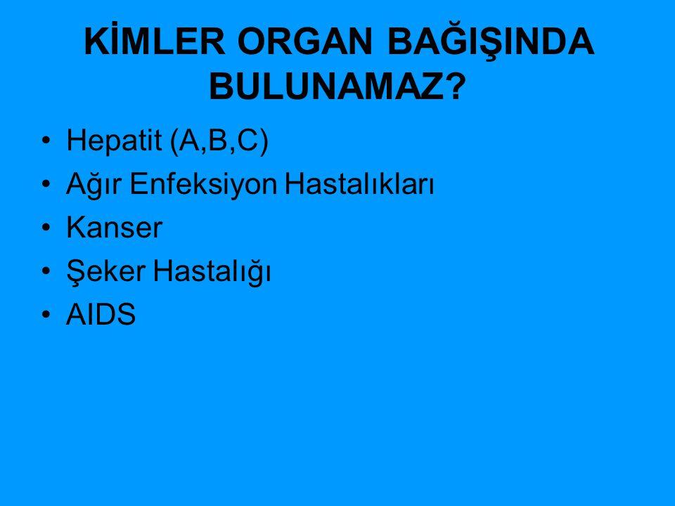 KİMLER ORGAN BAĞIŞINDA BULUNAMAZ? Hepatit (A,B,C) Ağır Enfeksiyon Hastalıkları Kanser Şeker Hastalığı AIDS