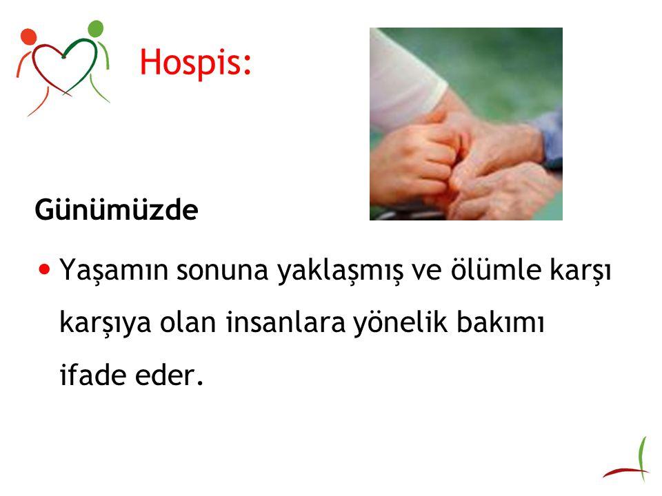 Hospis: Günümüzde Yaşamın sonuna yaklaşmış ve ölümle karşı karşıya olan insanlara yönelik bakımı ifade eder.