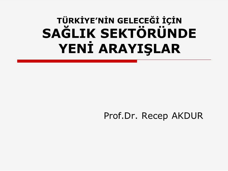 TÜRKİYE'NİN GELECEĞİ İÇİN SAĞLIK SEKTÖRÜNDE YENİ ARAYIŞLAR Prof.Dr. Recep AKDUR