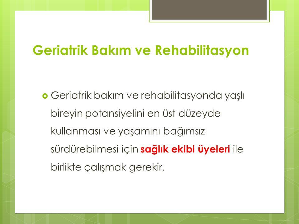 Geriatrik Bakım ve Rehabilitasyon  Geriatrik bakım ve rehabilitasyonda yaşlı bireyin potansiyelini en üst düzeyde kullanması ve yaşamını bağımsız sür
