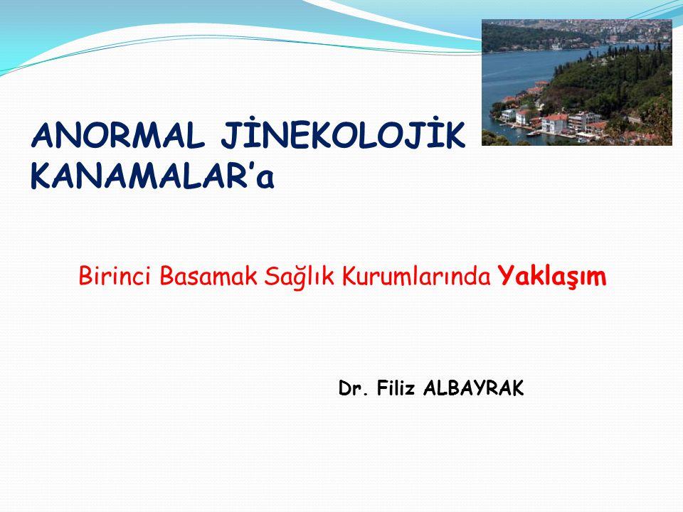 ANORMAL JİNEKOLOJİK KANAMALAR'a Birinci Basamak Sağlık Kurumlarında Yaklaşım Dr. Filiz ALBAYRAK