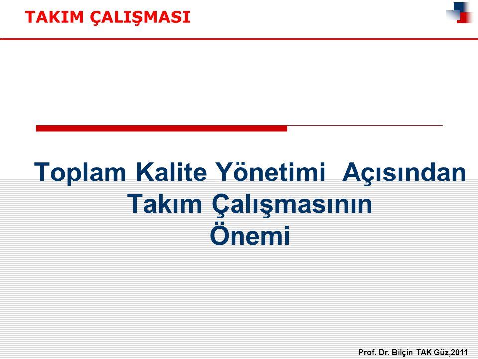 Toplam Kalite Yönetimi Açısından Takım Çalışmasının Önemi TAKIM ÇALIŞMASI Prof. Dr. Bilçin TAK Güz,2011