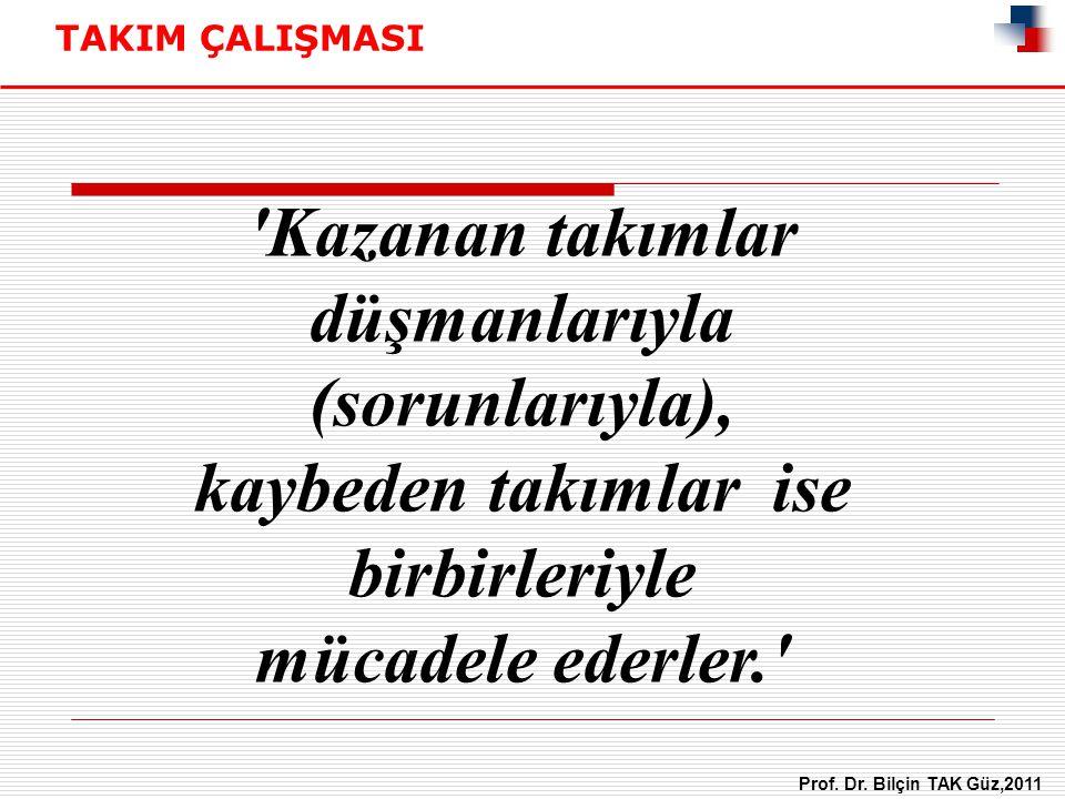 'Kazanan takımlar düşmanlarıyla (sorunlarıyla), kaybeden takımlar ise birbirleriyle mücadele ederler.' TAKIM ÇALIŞMASI Prof. Dr. Bilçin TAK Güz,2011