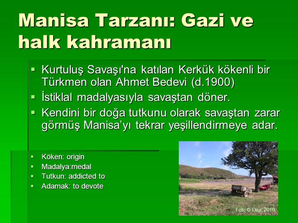 Manisa Tarzanı: Gazi ve halk kahramanı  Kurtuluş Savaşı'na katılan Kerkük kökenli bir Türkmen olan Ahmet Bedevi (d.1900)  İstiklal madalyasıyla sava