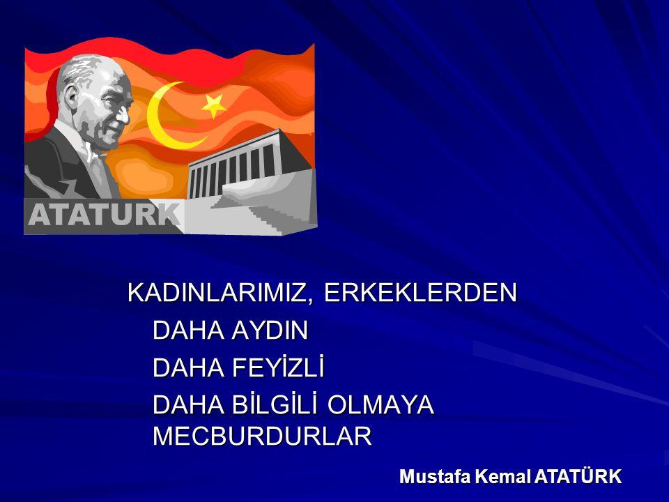 KADINLARIMIZ, ERKEKLERDEN DAHA AYDIN DAHA FEYİZLİ DAHA BİLGİLİ OLMAYA MECBURDURLAR Mustafa Kemal ATATÜRK