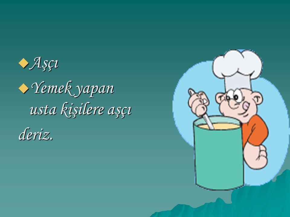  Aşçı  Yemek yapan usta kişilere aşçı deriz.