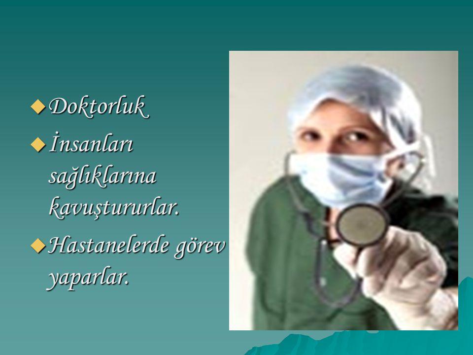  Doktorluk  İnsanları sağlıklarına kavuştururlar.  Hastanelerde görev yaparlar.