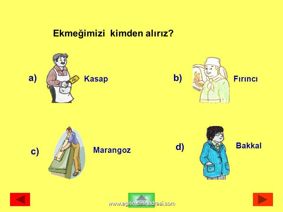 a) Fırıncı b) Kasap c) Marangoz d) Bakkal Ekmeğimizi kimden alırız? www.egitimcininadresi.com