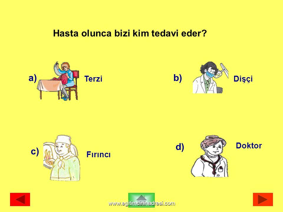 a) Terzi b) Dişçi c) Fırıncı d) Doktor Hasta olunca bizi kim tedavi eder? www.egitimcininadresi.com