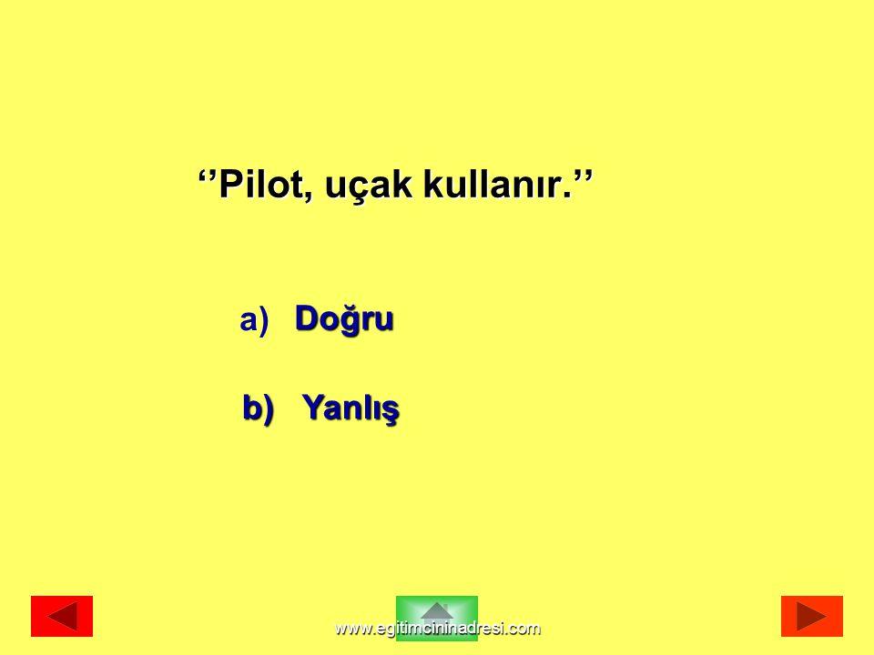''Pilot, uçak kullanır.'' Doğru b) Yanlış a) www.egitimcininadresi.com