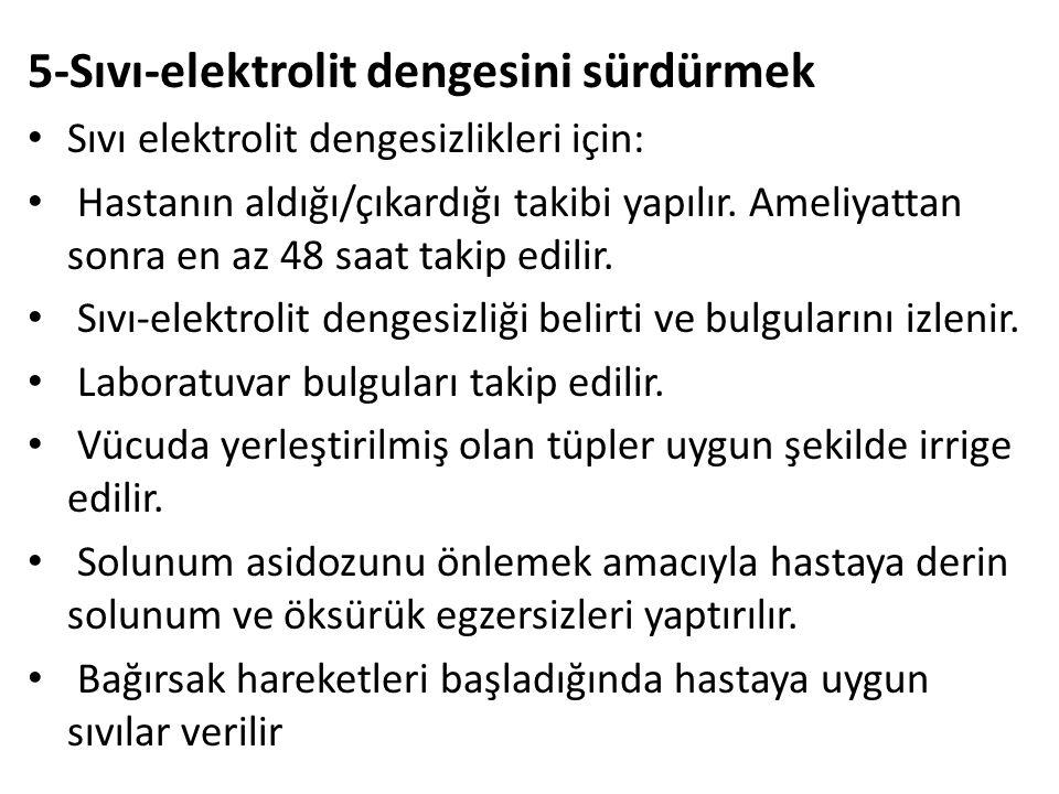 5-Sıvı-elektrolit dengesini sürdürmek Sıvı elektrolit dengesizlikleri için: Hastanın aldığı/çıkardığı takibi yapılır.