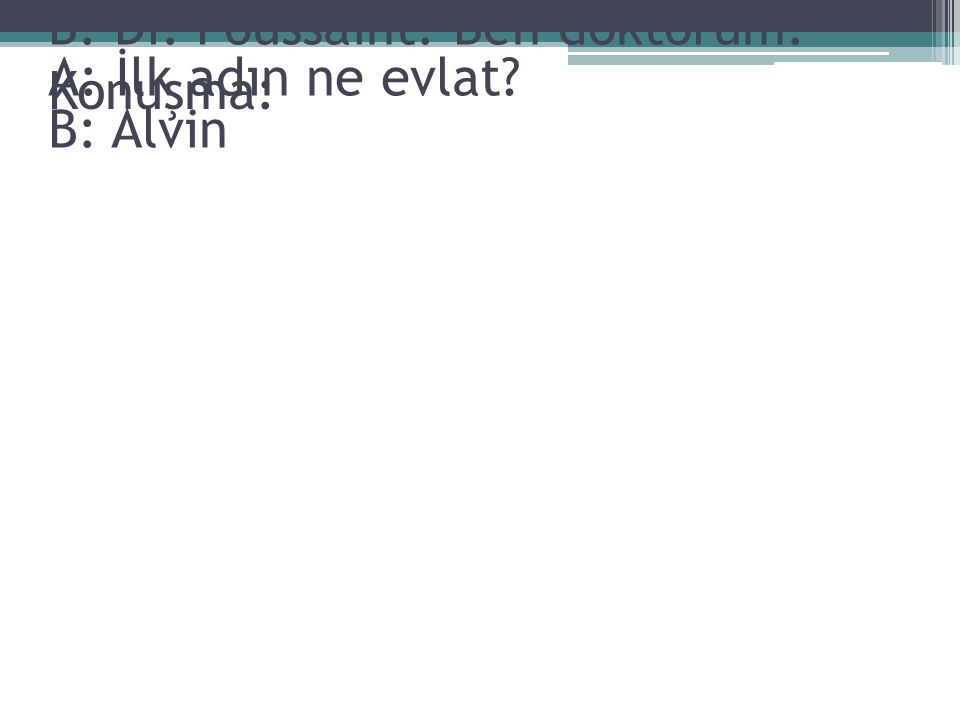 Konuşma: A: Adın ne evlat? B: Dr. Poussaint. Ben doktorum. A: İlk adın ne evlat? B: Alvin
