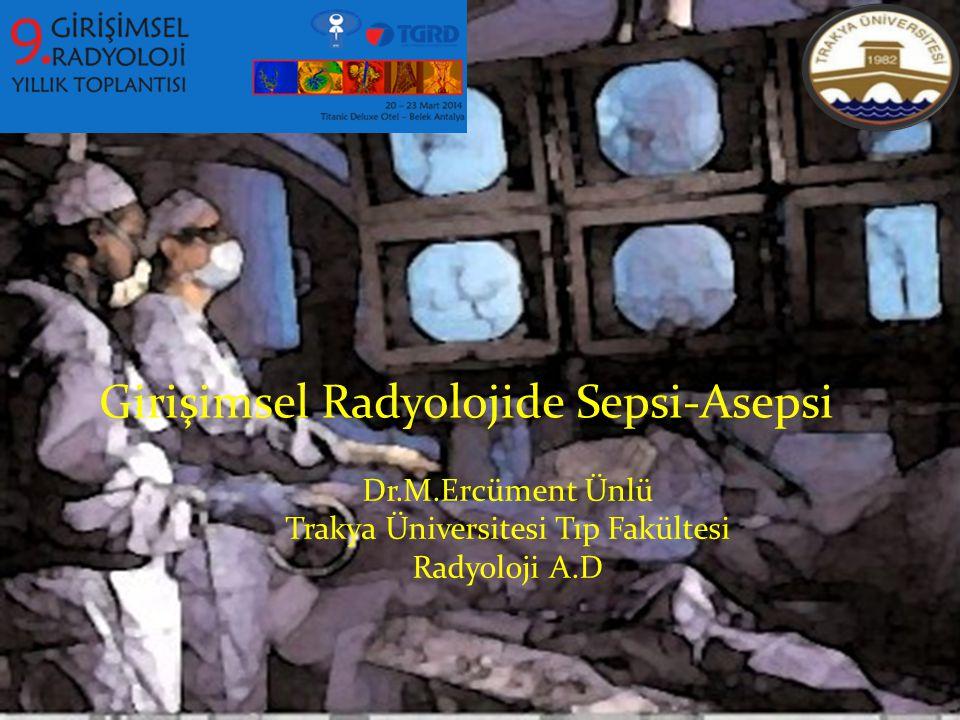 Dr.M.Ercüment Ünlü Trakya Üniversitesi Tıp Fakültesi Radyoloji A.D Girişimsel Radyolojide Sepsi-Asepsi