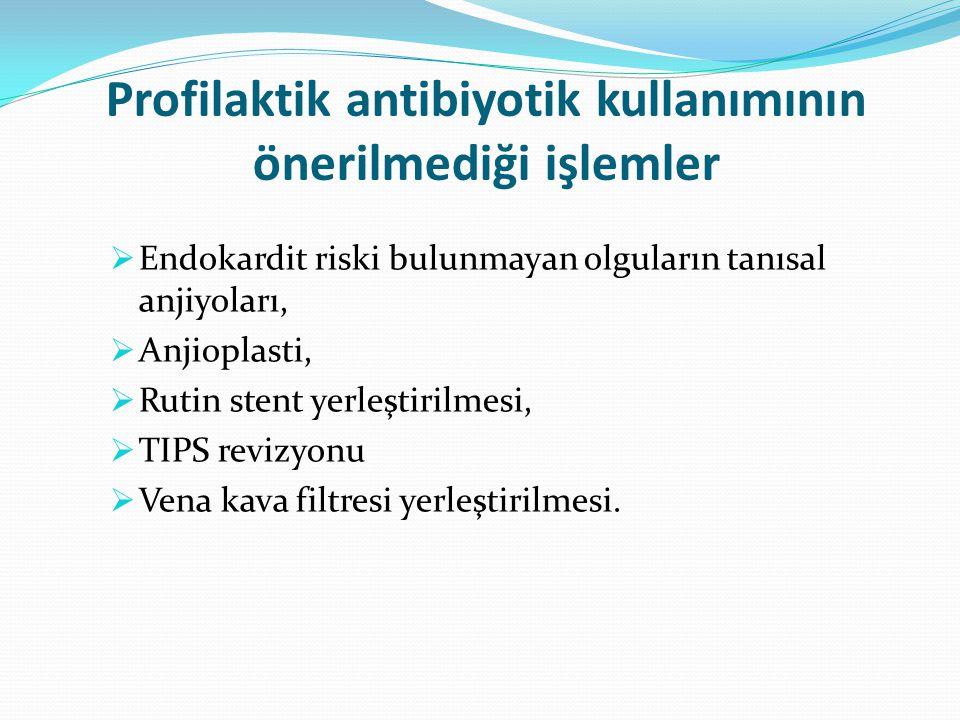 Profilaktik antibiyotik kullanımının önerilmediği işlemler  Endokardit riski bulunmayan olguların tanısal anjiyoları,  Anjioplasti,  Rutin stent yerleştirilmesi,  TIPS revizyonu  Vena kava filtresi yerleştirilmesi.