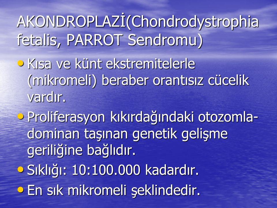 AKONDROPLAZİ(Chondrodystrophia fetalis, PARROT Sendromu) Kısa ve künt ekstremitelerle (mikromeli) beraber orantısız cücelik vardır. Kısa ve künt ekstr