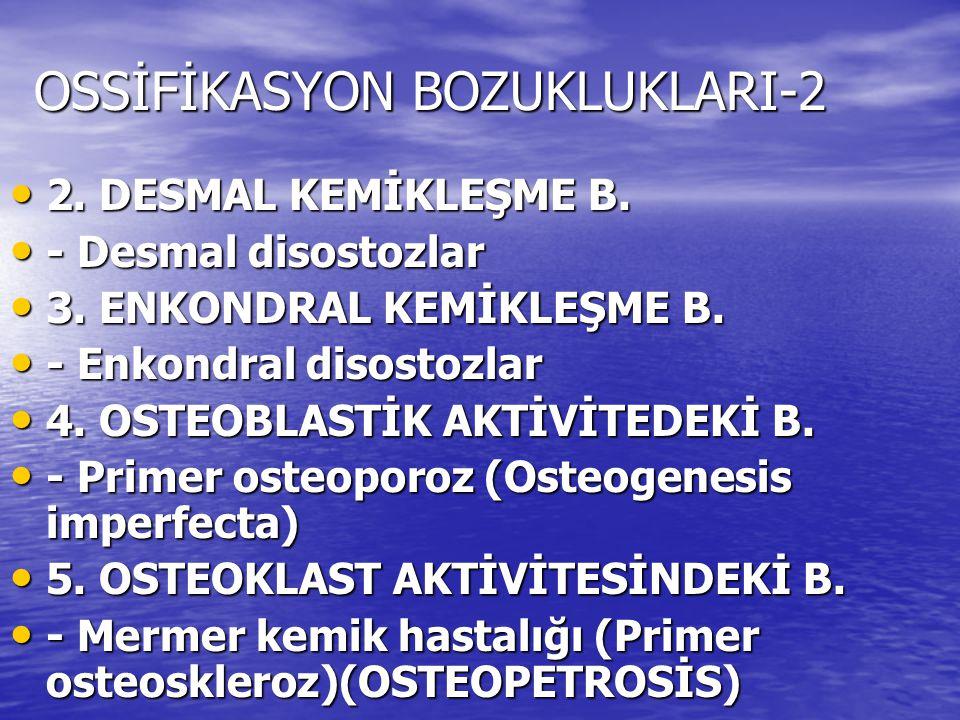 OSSİFİKASYON BOZUKLUKLARI-2 2. DESMAL KEMİKLEŞME B. 2. DESMAL KEMİKLEŞME B. - Desmal disostozlar - Desmal disostozlar 3. ENKONDRAL KEMİKLEŞME B. 3. EN