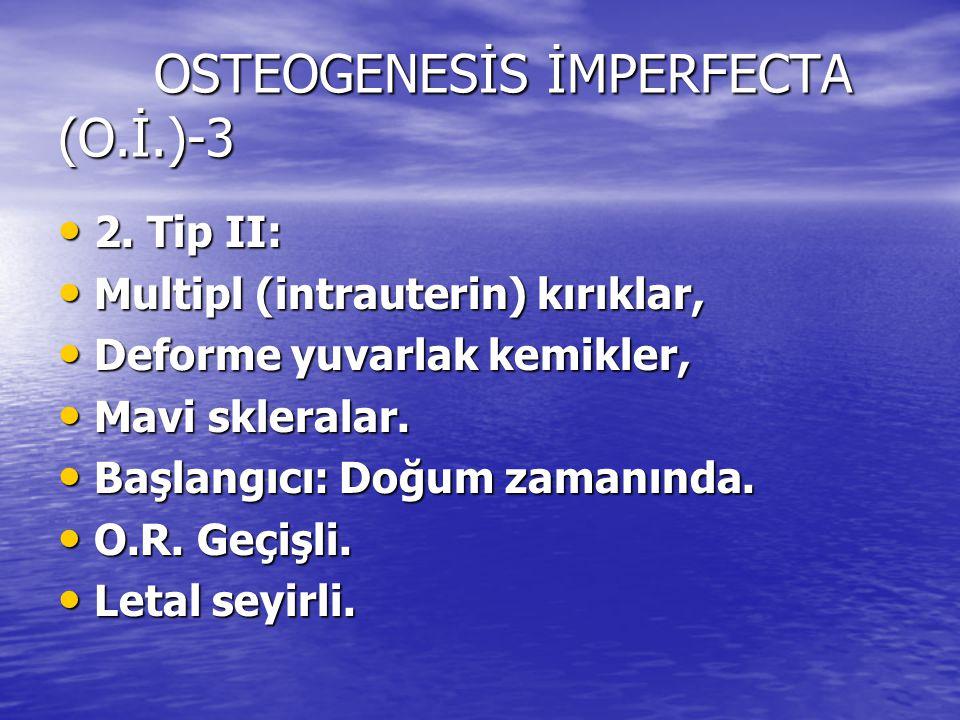 OSTEOGENESİS İMPERFECTA (O.İ.)-3 2. Tip II: 2. Tip II: Multipl (intrauterin) kırıklar, Multipl (intrauterin) kırıklar, Deforme yuvarlak kemikler, Defo