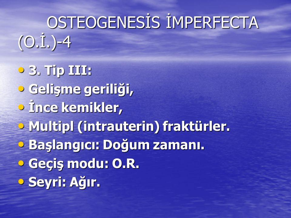 OSTEOGENESİS İMPERFECTA (O.İ.)-4 3. Tip III: 3. Tip III: Gelişme geriliği, Gelişme geriliği, İnce kemikler, İnce kemikler, Multipl (intrauterin) frakt