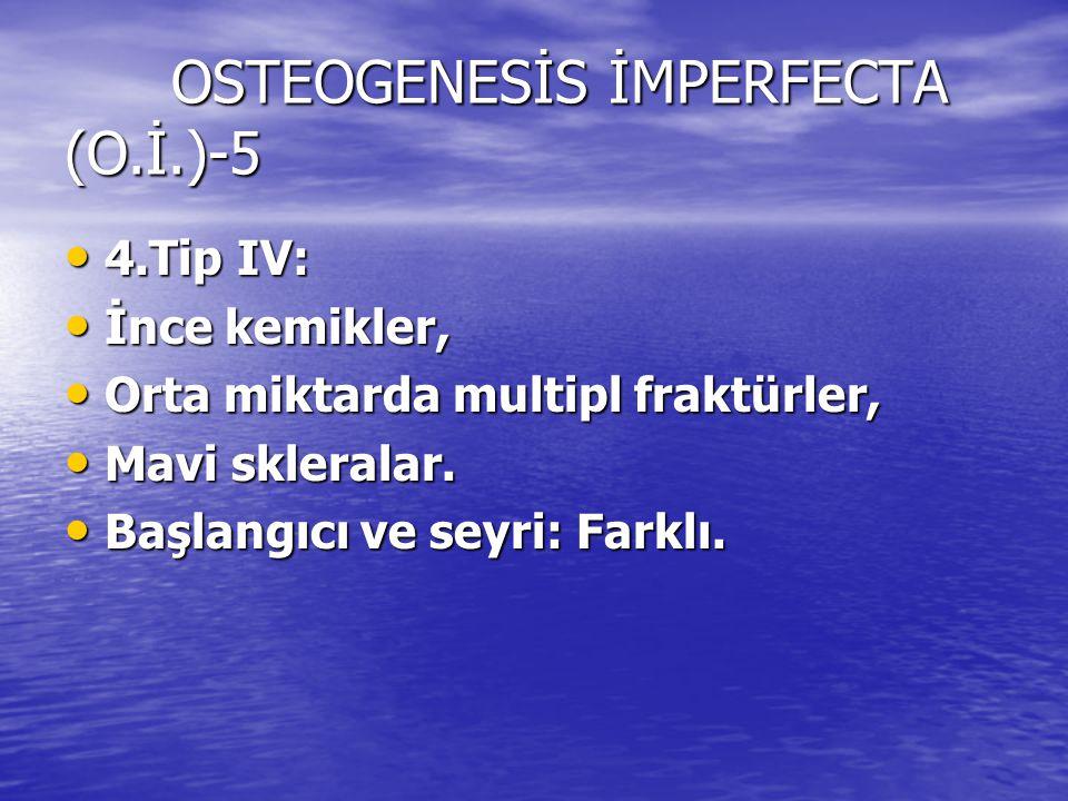 OSTEOGENESİS İMPERFECTA (O.İ.)-5 4.Tip IV: 4.Tip IV: İnce kemikler, İnce kemikler, Orta miktarda multipl fraktürler, Orta miktarda multipl fraktürler,