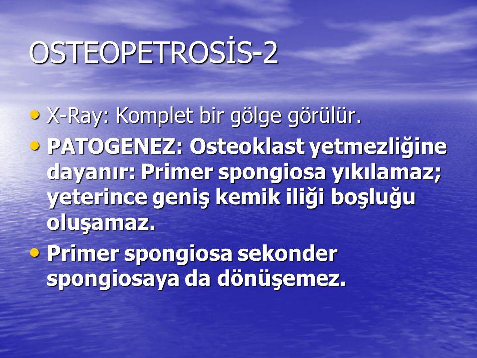 OSTEOPETROSİS-2 X-Ray: Komplet bir gölge görülür. X-Ray: Komplet bir gölge görülür. PATOGENEZ: Osteoklast yetmezliğine dayanır: Primer spongiosa yıkıl