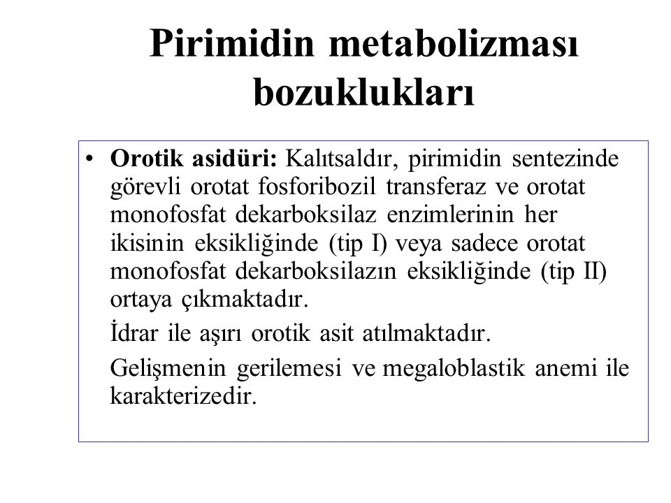 Pirimidin metabolizması bozuklukları Orotik asidüri: Kalıtsaldır, pirimidin sentezinde görevli orotat fosforibozil transferaz ve orotat monofosfat dek