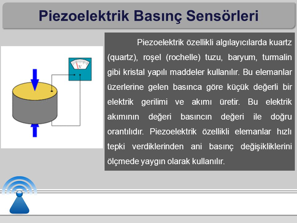 Piezoelektrik Basınç Sensörleri Piezoelektrik özellikli algılayıcılarda kuartz (quartz), roşel (rochelle) tuzu, baryum, turmalin gibi kristal yapılı m