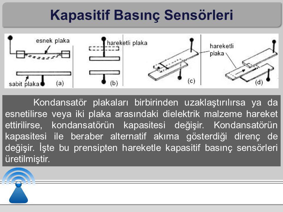 Kapasitif Basınç Sensörleri Kondansatör plakaları birbirinden uzaklaştırılırsa ya da esnetilirse veya iki plaka arasındaki dielektrik malzeme hareket