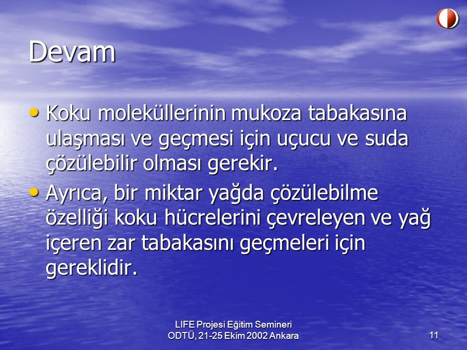 LIFE Projesi Eğitim Semineri ODTÜ, 21-25 Ekim 2002 Ankara11 Devam Koku moleküllerinin mukoza tabakasına ulaşması ve geçmesi için uçucu ve suda çözüleb