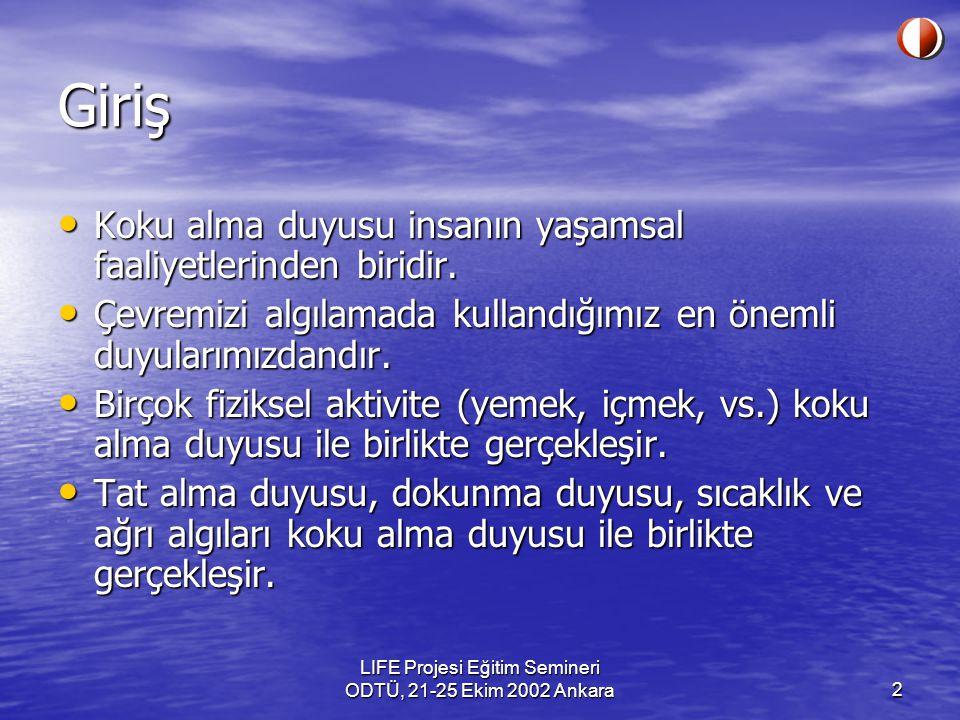 LIFE Projesi Eğitim Semineri ODTÜ, 21-25 Ekim 2002 Ankara2 Giriş Koku alma duyusu insanın yaşamsal faaliyetlerinden biridir. Koku alma duyusu insanın