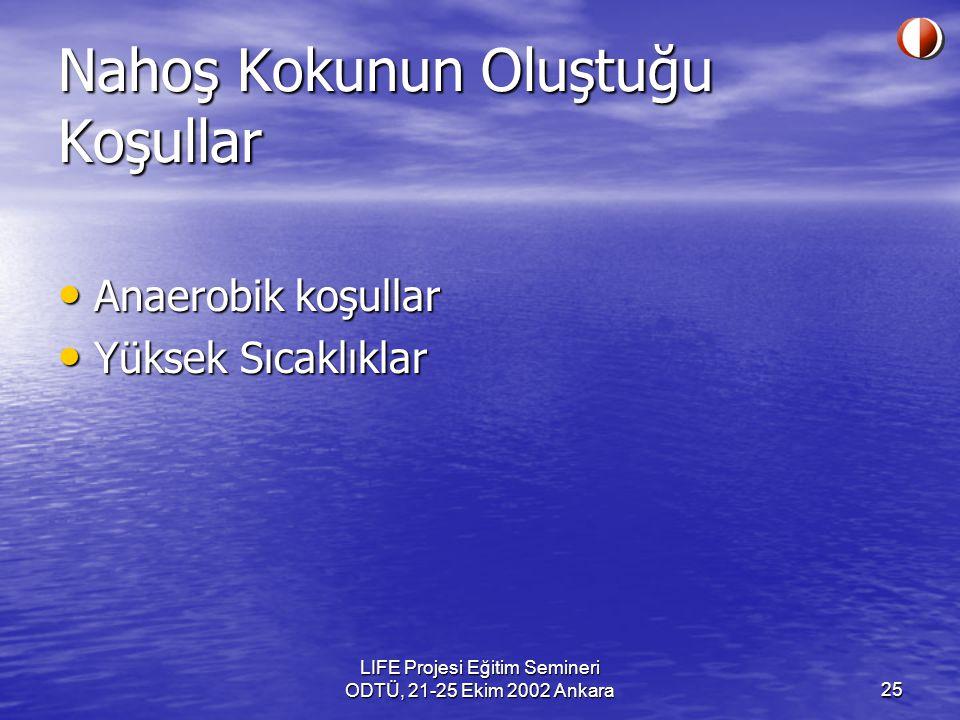 LIFE Projesi Eğitim Semineri ODTÜ, 21-25 Ekim 2002 Ankara25 Nahoş Kokunun Oluştuğu Koşullar Anaerobik koşullar Anaerobik koşullar Yüksek Sıcaklıklar Y