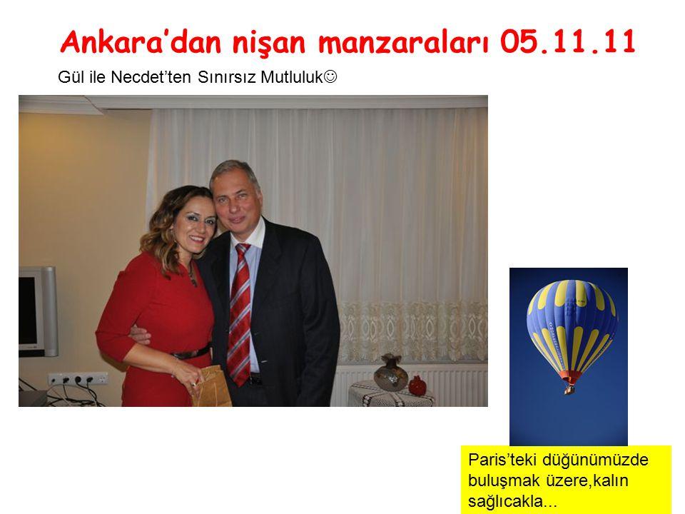 Ankara'dan nişan manzaraları 05.11.11 Gül ile Necdet'ten Sınırsız Mutluluk Paris'teki düğünümüzde buluşmak üzere,kalın sağlıcakla...