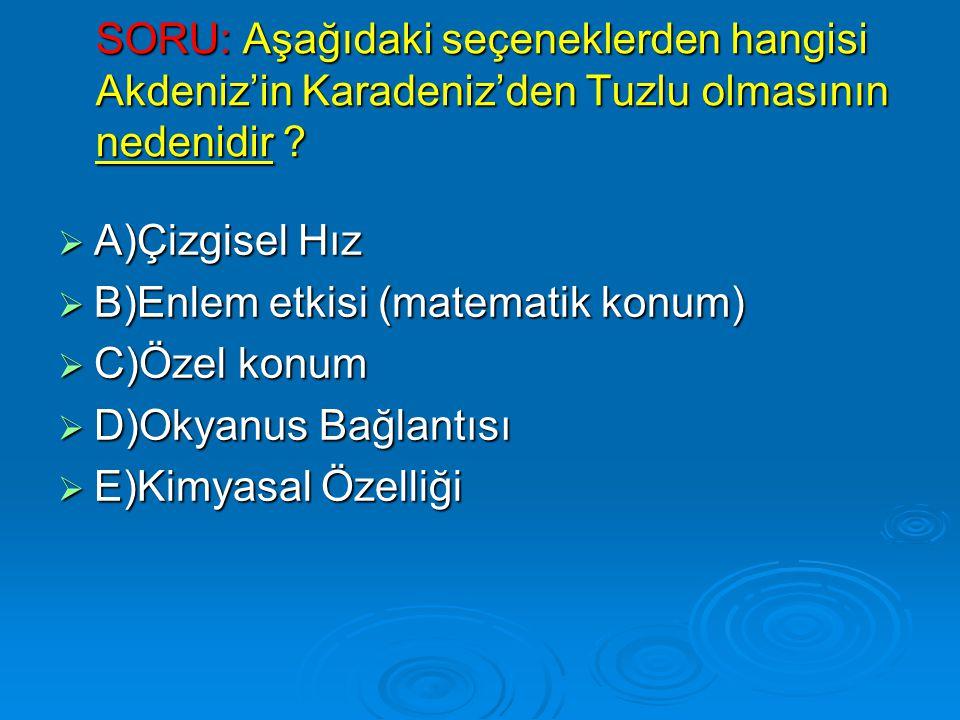 SORU: Aşağıdaki seçeneklerden hangisi Akdeniz'in Karadeniz'den Tuzlu olmasının nedenidir ?  A)Çizgisel Hız  B)Enlem etkisi (matematik konum)  C)Öze