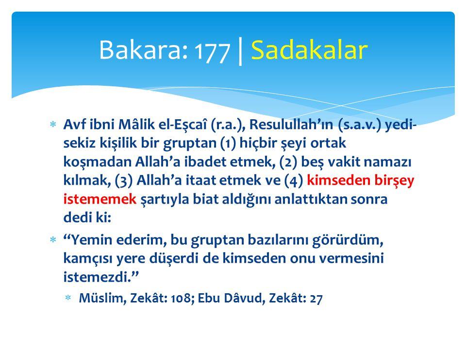  Avf ibni Mâlik el-Eşcaî (r.a.), Resulullah'ın (s.a.v.) yedi- sekiz kişilik bir gruptan (1) hiçbir şeyi ortak koşmadan Allah'a ibadet etmek, (2) beş vakit namazı kılmak, (3) Allah'a itaat etmek ve (4) kimseden birşey istememek şartıyla biat aldığını anlattıktan sonra dedi ki:  Yemin ederim, bu gruptan bazılarını görürdüm, kamçısı yere düşerdi de kimseden onu vermesini istemezdi.  Müslim, Zekât: 108; Ebu Dâvud, Zekât: 27 Bakara: 177 | Sadakalar