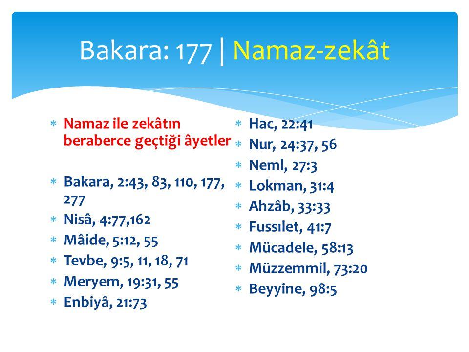  Namaz ile zekâtın beraberce geçtiği âyetler  Bakara, 2:43, 83, 110, 177, 277  Nisâ, 4:77,162  Mâide, 5:12, 55  Tevbe, 9:5, 11, 18, 71  Meryem, 19:31, 55  Enbiyâ, 21:73  Hac, 22:41  Nur, 24:37, 56  Neml, 27:3  Lokman, 31:4  Ahzâb, 33:33  Fussılet, 41:7  Mücadele, 58:13  Müzzemmil, 73:20  Beyyine, 98:5 Bakara: 177 | Namaz-zekât