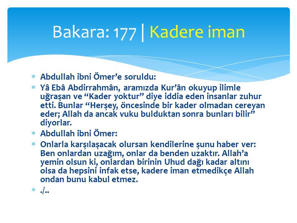  Abdullah ibni Ömer'e soruldu:  Yâ Ebâ Abdirrahmân, aramızda Kur'ân okuyup ilimle uğraşan ve Kader yoktur diye iddia eden insanlar zuhur etti.