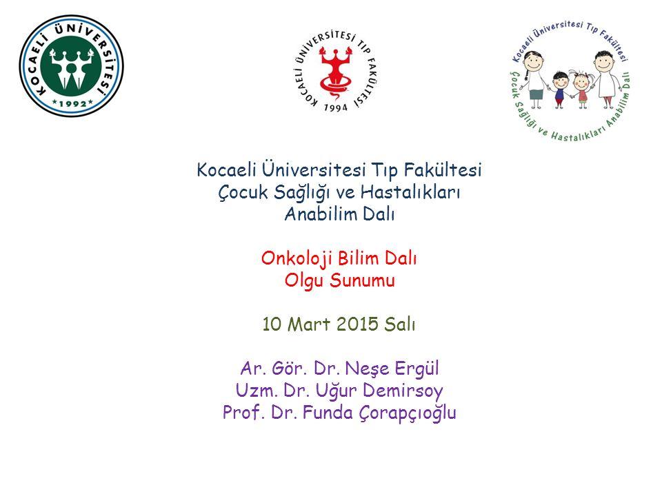 Kocaeli Üniversitesi Tıp Fakültesi Çocuk Sağlığı ve Hastalıkları Anabilim Dalı Onkoloji Bilim Dalı Olgu Sunumu 10 Mart 2015 Salı Ar. Gör. Dr. Neşe Erg