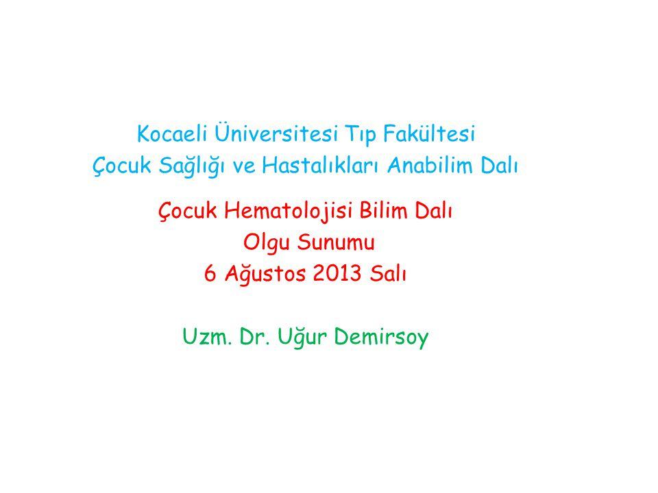 Kocaeli Üniversitesi Tıp Fakültesi Çocuk Sağlığı ve Hastalıkları Anabilim Dalı Çocuk Hematolojisi Bilim Dalı Olgu Sunumu 6 Ağustos 2013 Salı Uzm. Dr.