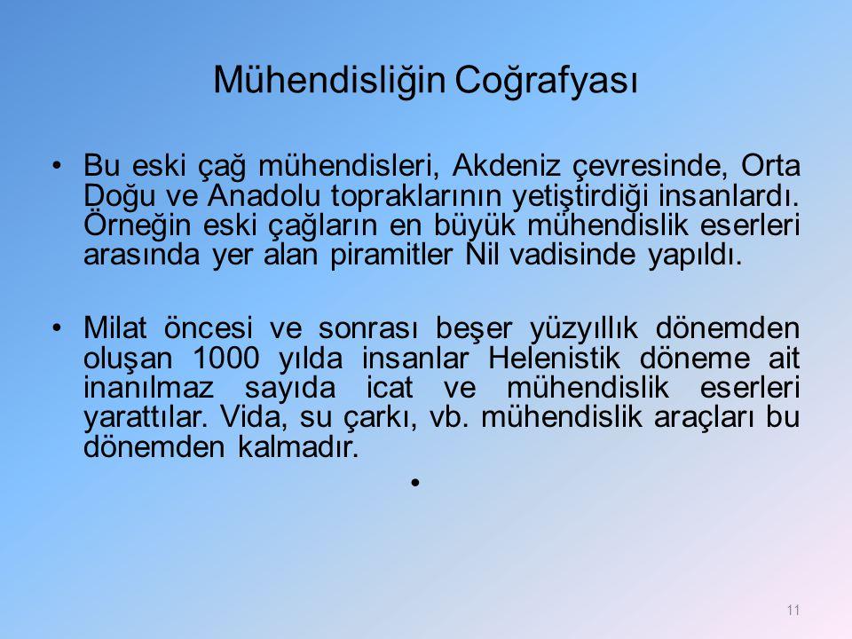 Mühendisliğin Coğrafyası Bu eski çağ mühendisleri, Akdeniz çevresinde, Orta Doğu ve Anadolu topraklarının yetiştirdiği insanlardı. Örneğin eski çağlar