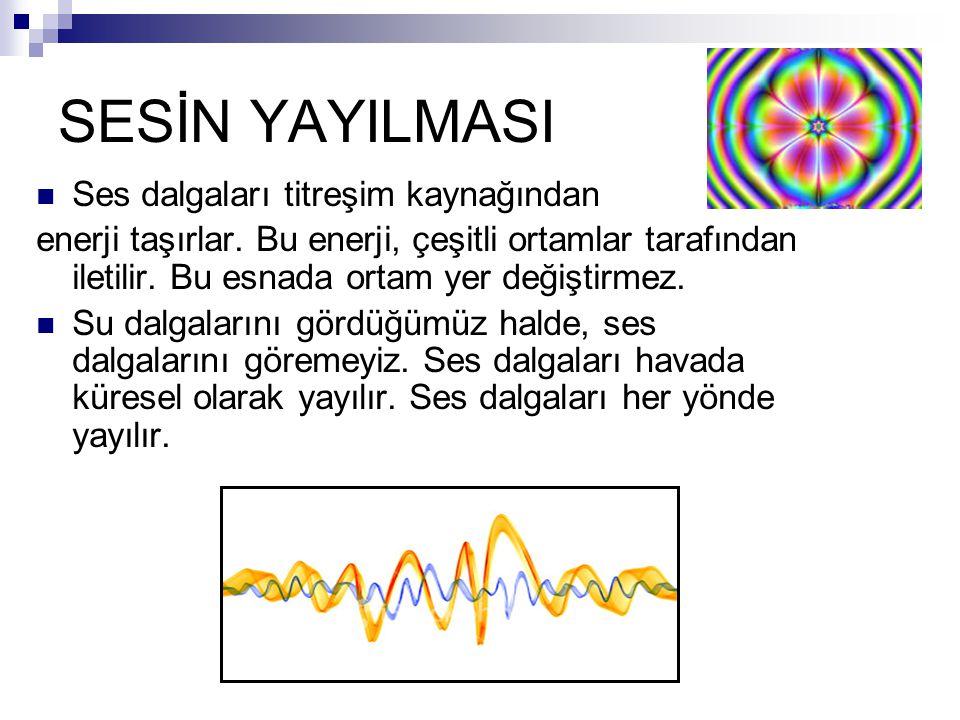 SESİN YAYILMASI Ses dalgaları titreşim kaynağından enerji taşırlar. Bu enerji, çeşitli ortamlar tarafından iletilir. Bu esnada ortam yer değiştirmez.