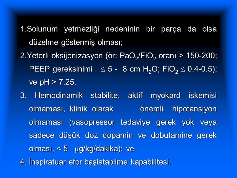 1.Solunum yetmezliği nedeninin bir parça da olsa düzelme göstermiş olması; 2.Yeterli oksijenizasyon (ör: PaO 2 /FiO 2 oranı > 150-200; PEEP gereksinimi  5 - 8 cm H 2 O; FiO 2  0.4-0.5); ve pH > 7.25.