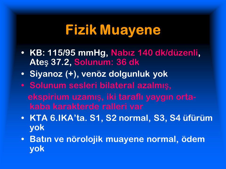 Fizik Muayene KB: 115/95 mmHg, Nabız 140 dk/düzenli, Ate ş 37.2, Solunum: 36 dk Siyanoz (+), venöz dolgunluk yok Solunum sesleri bilateral azalmı ş, e