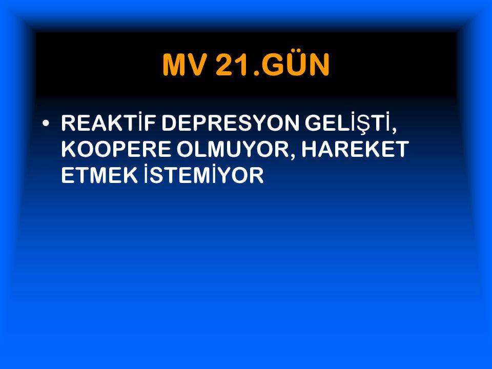 MV 21.GÜN REAKT İ F DEPRESYON GEL İŞ T İ, KOOPERE OLMUYOR, HAREKET ETMEK İ STEM İ YOR