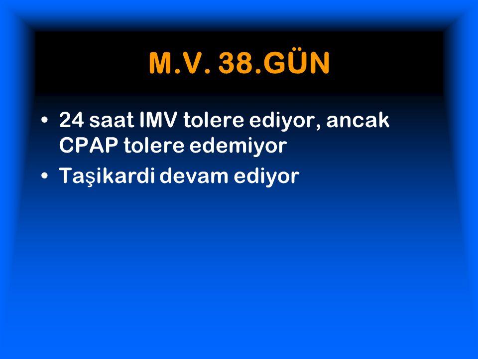 M.V. 38.GÜN 24 saat IMV tolere ediyor, ancak CPAP tolere edemiyor Ta ş ikardi devam ediyor