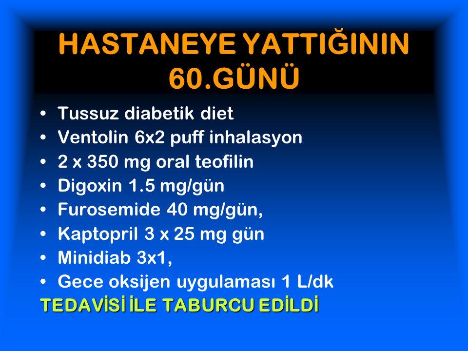 HASTANEYE YATTI Ğ ININ 60.GÜNÜ Tussuz diabetik diet Ventolin 6x2 puff inhalasyon 2 x 350 mg oral teofilin Digoxin 1.5 mg/gün Furosemide 40 mg/gün, Kaptopril 3 x 25 mg gün Minidiab 3x1, Gece oksijen uygulaması 1 L/dk TEDAV İ S İ İ LE TABURCU ED İ LD İ