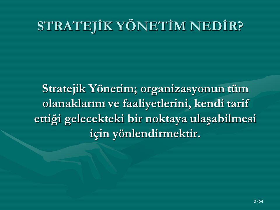 3/64 STRATEJİK YÖNETİM NEDİR? Stratejik Yönetim; organizasyonun tüm olanaklarını ve faaliyetlerini, kendi tarif ettiği gelecekteki bir noktaya ulaşabi